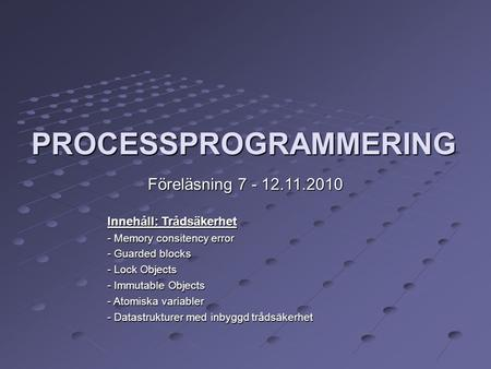 PROCESSPROGRAMMERING Föreläsning 7 - 12.11.2010‏ Innehåll: Trådsäkerhet - Memory consitency error - Guarded blocks - Lock Objects - Immutable Objects -