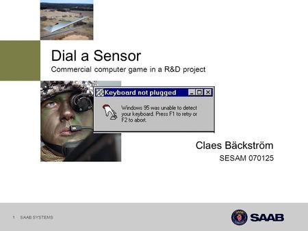 SAAB SYSTEMS 1 SESAM 070125 Claes Bäckström Commercial computer game in a R&D project Dial a Sensor.