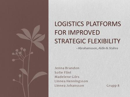 Jenna Brandon Sofie Flint Madelene Görs Linnea Henningsson Linnea JohanssonGrupp 8 LOGISTICS PLATFORMS FOR IMPROVED STRATEGIC FLEXIBILITY - - Abrahamsson,