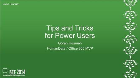 Tips and Tricks for Power Users Göran Husman HumanData / Office 365 MVP Göran Husman)
