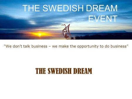 """We don't talk business – we make the opportunity to do business"" THE SWEDISH DREAM EVENT THE SWEDISH DREAM."