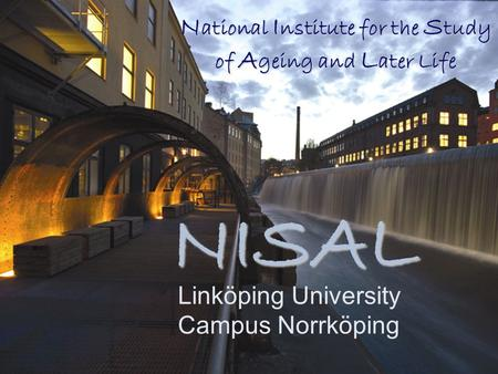 N ational I nstitute for the S tudy of A geing and L ater Life Linköping University Campus Norrköping NISAL.