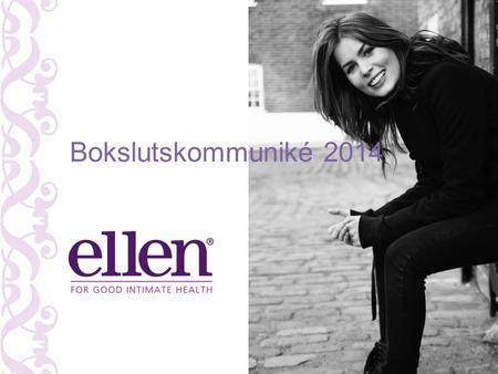 "Bokslutskommuniké 2014. Ellens affärside ""To help women keeping a healthy intimate and vaginal balance by providing excellent and innovative products."