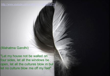 (Mahatma Gandhi) Let my house not be walled on four sides, let all the windows be open, let all the cultures blow in but let no culture blow me off my.