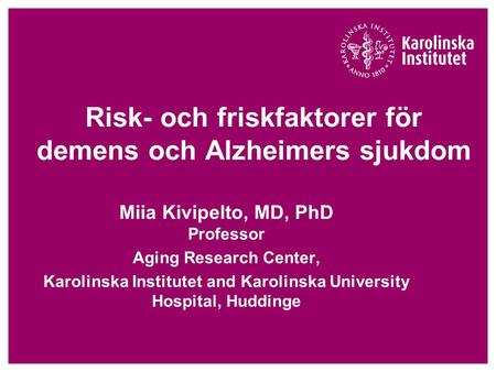 Risk- och friskfaktorer för demens och Alzheimers sjukdom Miia Kivipelto, MD, PhD Professor Aging Research Center, Karolinska Institutet and Karolinska.