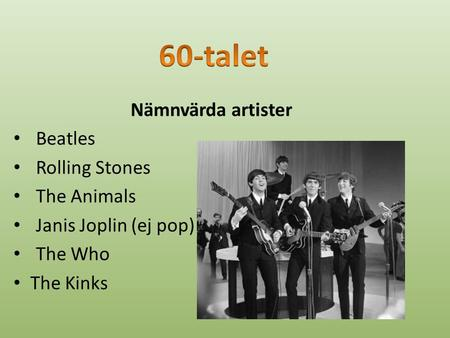 Nämnvärda artister Beatles Rolling Stones The Animals Janis Joplin (ej pop) The Who The Kinks.