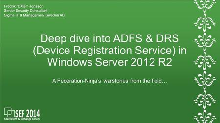 "Deep dive into ADFS & DRS (Device Registration Service) in Windows Server 2012 R2 A Federation-Ninja's warstories from the field… Fredrik ""DXter"" Jonsson."