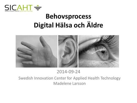 Behovsprocess Digital Hälsa och Äldre 2014-09-24 Swedish Innovation Center for Applied Health Technology Madelene Larsson.