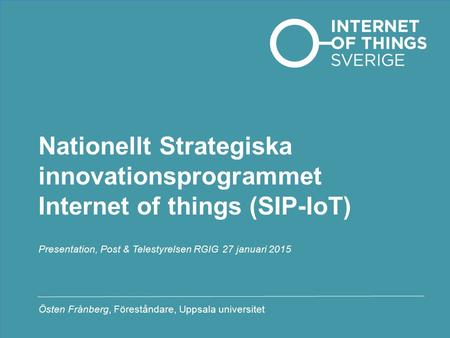 Nationellt Strategiska innovationsprogrammet Internet of things (SIP-IoT) Presentation, Post & Telestyrelsen RGIG 27 januari 2015 Östen Frånberg, Föreståndare,