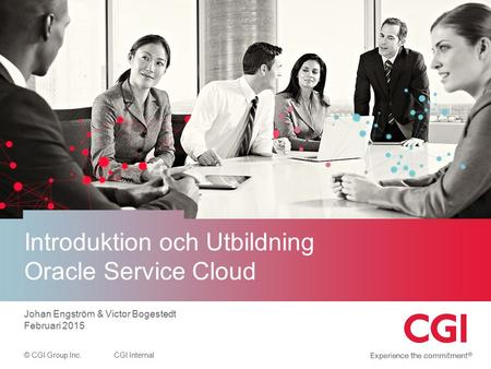 © CGI Group Inc.CGI Internal Introduktion och Utbildning Oracle Service Cloud Johan Engström & Victor Bogestedt Februari 2015.