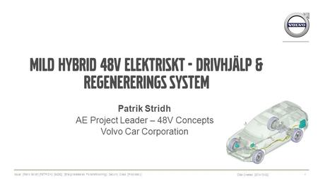Mild hybrid 48V Elektriskt - drivhjälp & regenererings system Patrik Stridh AE Project Leader – 48V Concepts Volvo Car Corporation Date Created: [2014-10-02]