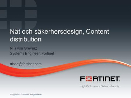 1 © Copyright 2013 Fortinet Inc. All rights reserved. Nät och säkerhersdesign, Content distribution Nils von Greyerz Systems Engineer, Fortinet