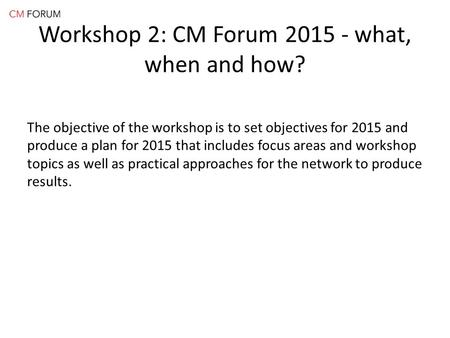 Workshop 2: CM Forum 2015 - what, when and how? The objective of the workshop is to set objectives for 2015 and produce a plan for 2015 that includes focus.