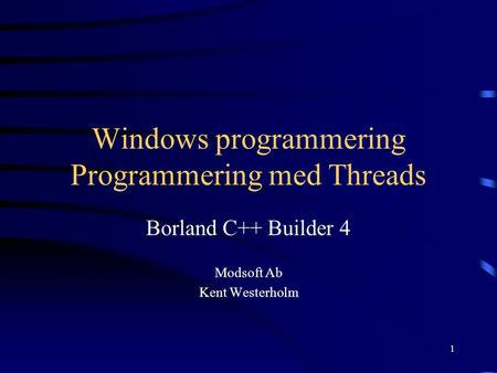 1 Windows programmering Programmering med Threads Borland C++ Builder 4 Modsoft Ab Kent Westerholm.