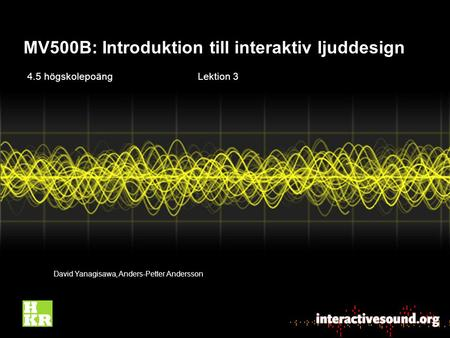 MV500B: Introduktion till interaktiv ljuddesign David Yanagisawa, Anders-Petter Andersson 4.5 högskolepoängLektion 3.
