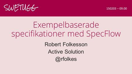 Exempelbaserade specifikationer med SpecFlow Robert Folkesson Active SWETUGG 150203 – 09.00.