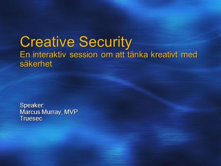 Creative Security En interaktiv session om att tänka kreativt med säkerhet Speaker: Marcus Murray, MVP Truesec.