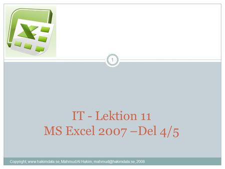 IT - Lektion 11 MS Excel 2007 –Del 4/5 1 Copyright,  Mahmud Al Hakim, 2008.