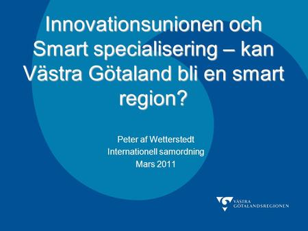 Innovationsunionen och Smart specialisering – kan Västra Götaland bli en smart region? Peter af Wetterstedt Internationell samordning Mars 2011.
