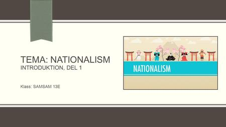 TEMA: NATIONALISM INTRODUKTION, DEL 1 Klass: SAMSAM 13E.
