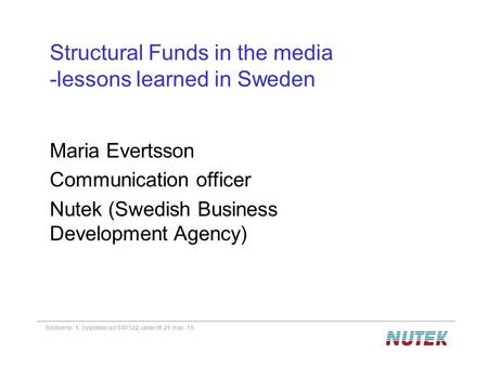 Bildserie: 1. Uppdaterad 040322, utskrift 21 mar -15 Structural Funds in the media -lessons learned in Sweden Maria Evertsson Communication officer Nutek.