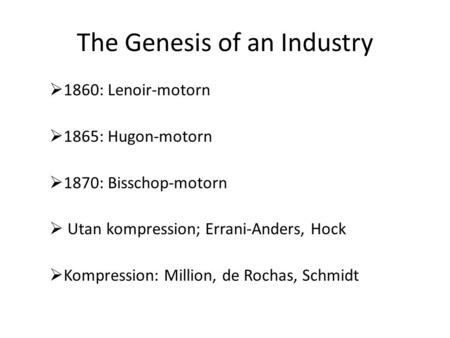 The Genesis of an Industry  1860: Lenoir-motorn  1865: Hugon-motorn  1870: Bisschop-motorn  Utan kompression; Errani-Anders, Hock  Kompression: Million,