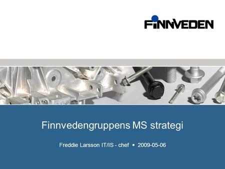 Finnvedengruppens MS strategi Freddie Larsson IT/IS - chef  2009-05-06.