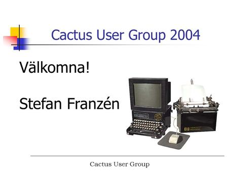 Cactus User Group Cactus User Group 2004 Välkomna! Stefan Franzén.