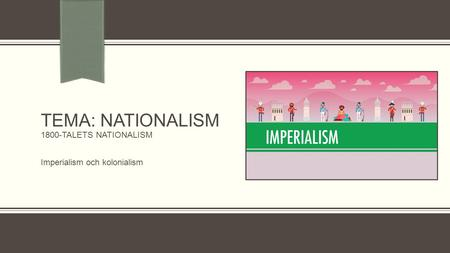 TEMA: NATIONALISM 1800-TALETS NATIONALISM Imperialism och kolonialism.