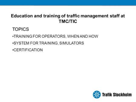 Education and training of traffic management staff at TMC/TIC TOPICS TRAINING FOR OPERATORS, WHEN AND HOW SYSTEM FOR TRAINING, SIMULATORS CERTIFICATION.