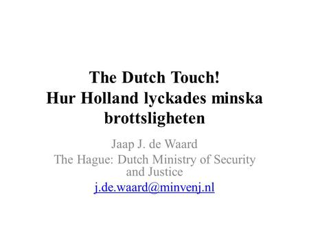 The Dutch Touch! Hur Holland lyckades minska brottsligheten Jaap J. de Waard The Hague: Dutch Ministry of Security and Justice