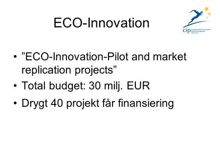 """ECO-Innovation-Pilot and market replication projects"" Total budget: 30 milj. EUR Drygt 40 projekt får finansiering ECO-Innovation."