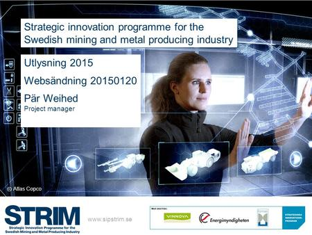 ⓒ Atlas Copco Strategic innovation programme for the Swedish mining and metal producing industry www.sipstrim.se Utlysning 2015 Websändning 20150120 Pär.