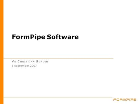 FormPipe Software V D C HRISTIAN S UNDIN 5 september 2007.