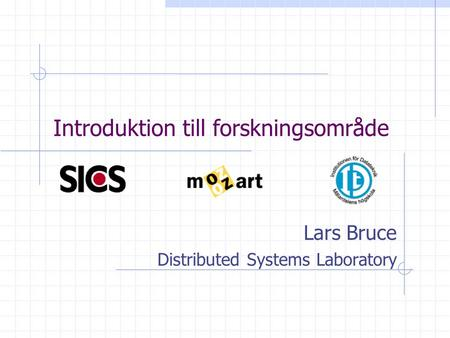 Introduktion till forskningsområde Lars Bruce Distributed Systems Laboratory.