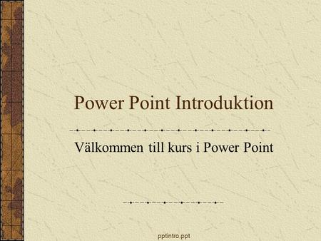 Pptintro.ppt Power Point Introduktion Välkommen till kurs i Power Point.