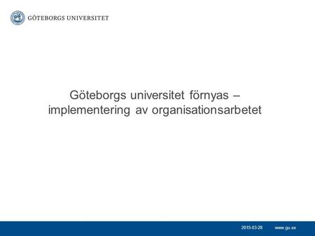 Www.gu.se Göteborgs universitet förnyas – implementering av organisationsarbetet 2015-03-28.