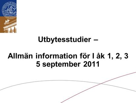 Lunds universitet / LTH / Internationella avdelningen/September 2011 Utbytesstudier – Allmän information för I åk 1, 2, 3 5 september 2011.
