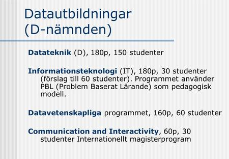 Datautbildningar (D-nämnden) Datateknik (D), 180p, 150 studenter Informationsteknologi (IT), 180p, 30 studenter (förslag till 60 studenter). Programmet.