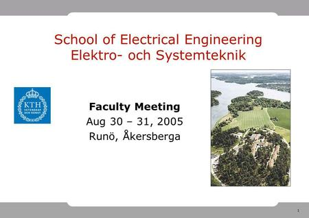 1 School of Electrical Engineering Elektro- och Systemteknik Faculty Meeting Aug 30 – 31, 2005 Runö, Åkersberga.