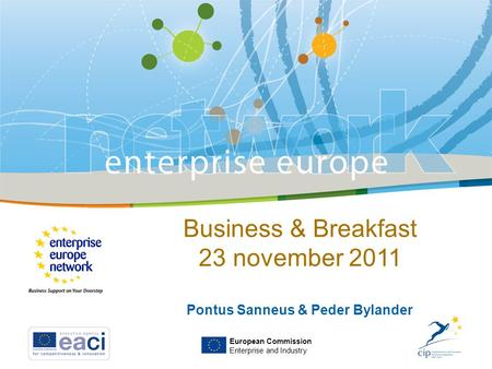 European Commission Enterprise and Industry Business & Breakfast 23 november 2011 Pontus Sanneus & Peder Bylander.