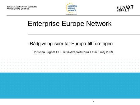 SWEDISH AGENCY FOR ECONOMIC AND REGIONAL GROWTH Enterprise Europe Network 1 -Rådgivning som tar Europa till företagen Christina Lugnet GD, Tillväxtverket.