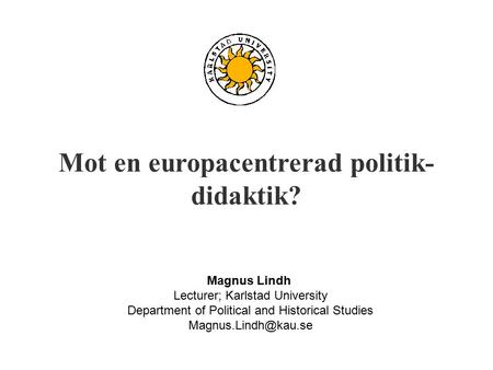Mot en europacentrerad politik- didaktik? Magnus Lindh Lecturer; Karlstad University Department of Political and Historical Studies