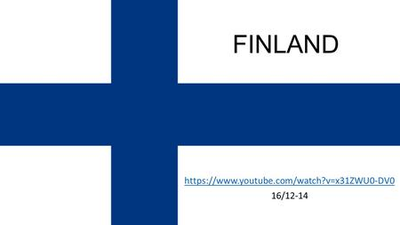 FINLAND https://www.youtube.com/watch?v=x31ZWU0-DV0 16/12-14.
