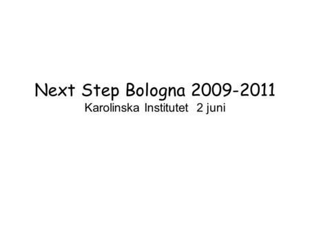Next Step Bologna 2009-2011 Karolinska Institutet 2 juni.