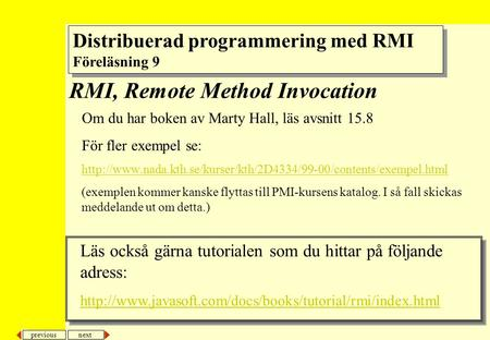 Next previous RMI, Remote Method Invocation Om du har boken av Marty Hall, läs avsnitt 15.8 För fler exempel se: