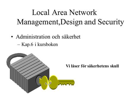 Local Area Network Management,Design and Security Administration och säkerhet –Kap.6 i kursboken Vi låser för säkerhetens skull.