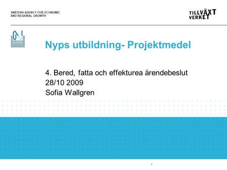 SWEDISH AGENCY FOR ECONOMIC AND REGIONAL GROWTH 1 4. Bered, fatta och effekturea ärendebeslut 28/10 2009 Sofia Wallgren Nyps utbildning- Projektmedel.