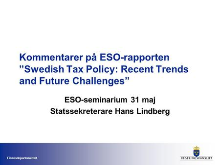 "Finansdepartementet Kommentarer på ESO-rapporten ""Swedish Tax Policy: Recent Trends and Future Challenges"" ESO-seminarium 31 maj Statssekreterare Hans."