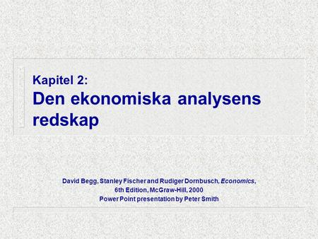 Kapitel 2: Den ekonomiska analysens redskap David Begg, Stanley Fischer and Rudiger Dornbusch, Economics, 6th Edition, McGraw-Hill, 2000 Power Point presentation.